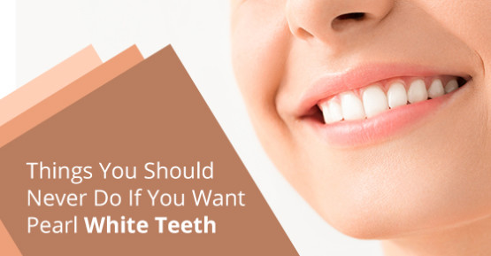 Things You Should Never Do If You Want Pearl White Teeth
