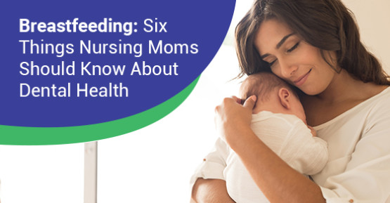 Six Things Nursing Moms Should Know About Dental Health